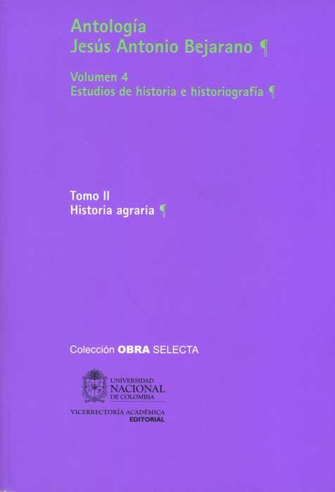 Antología Jesús Antonio Bejarano. Vol. 4. Estudios de historia e historiografía. Tomo II Historia agraria (Tapa Rústica)