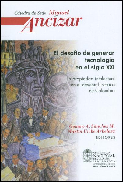 El desafío de generar tecnología en el siglo XXI. La propiedad intelectual en el devenir histórico de Colombia