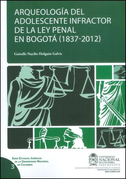 Arqueología del adolescente infractor de la Ley penal en Bogotá (1837-2012)