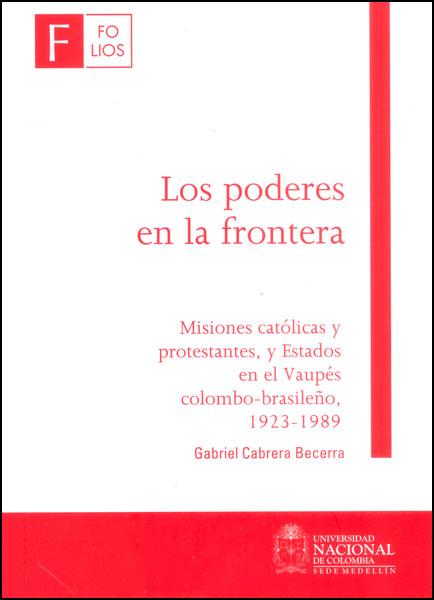 Los poderes en la frontera. Misiones católicas y protestantes, y Estados en el Vaupés colombo - brasileño, 1923 - 1989