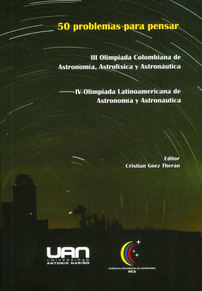 50 problemas para pensar: III olimpiada colombiana de Astronomía, Astrofísica y Astronáuticay IV olimpiada Latinoamericana de Astronomía y Astronáutica