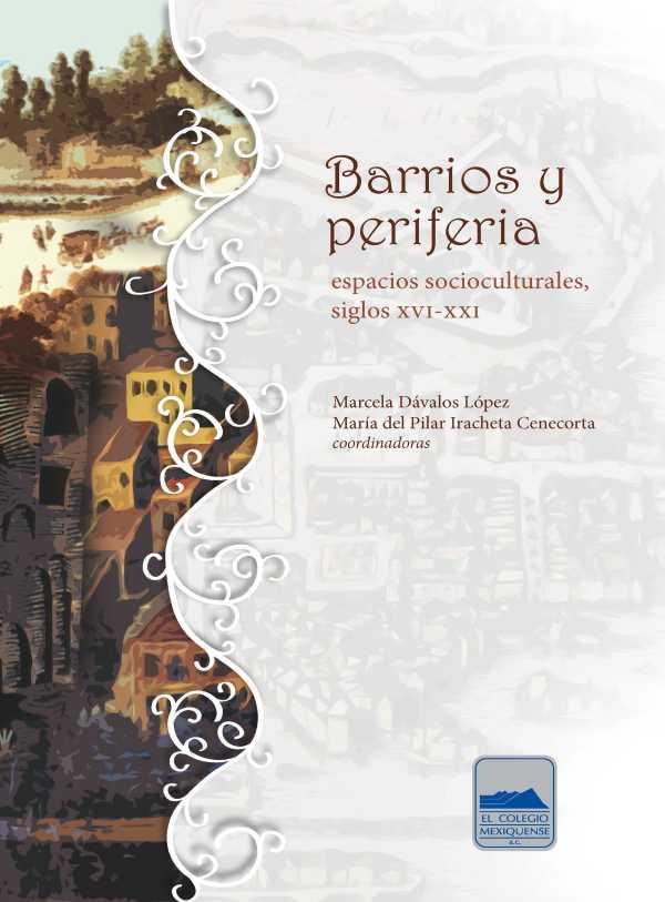 Barrios y periferia. Espacios socioculturales, siglos XVI-XXI