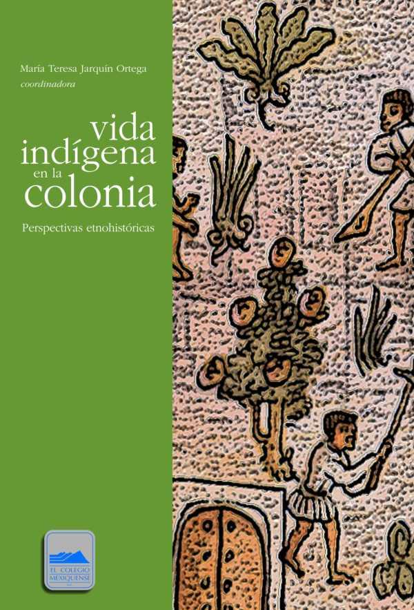 Vida indígena en la colonia. Perspectivas etnohistóricas