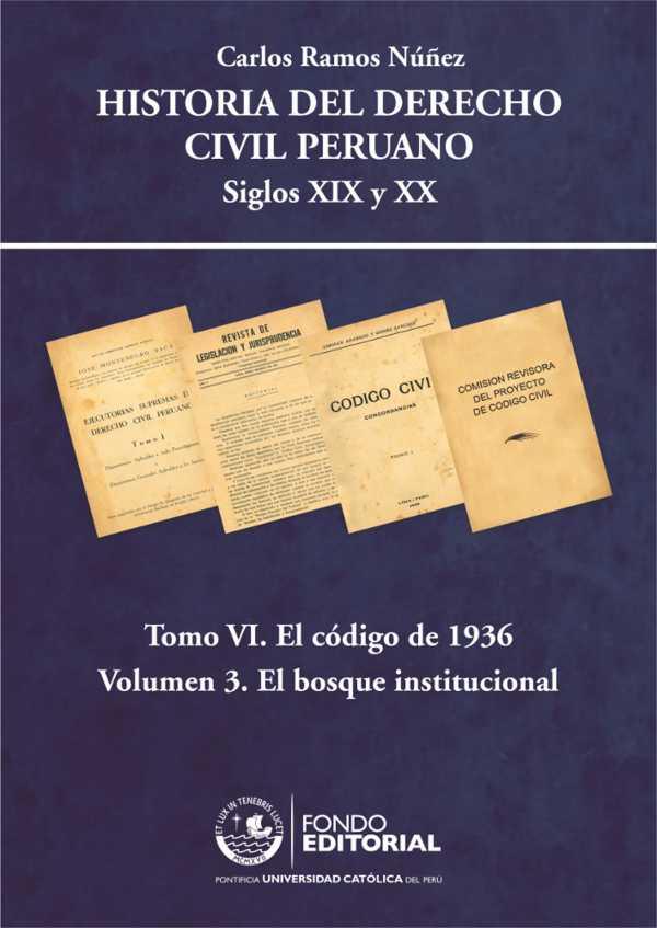 Historia del derecho civil peruano. Tomo VI. El Código de 1936. Volumen 3: El bosque institucional