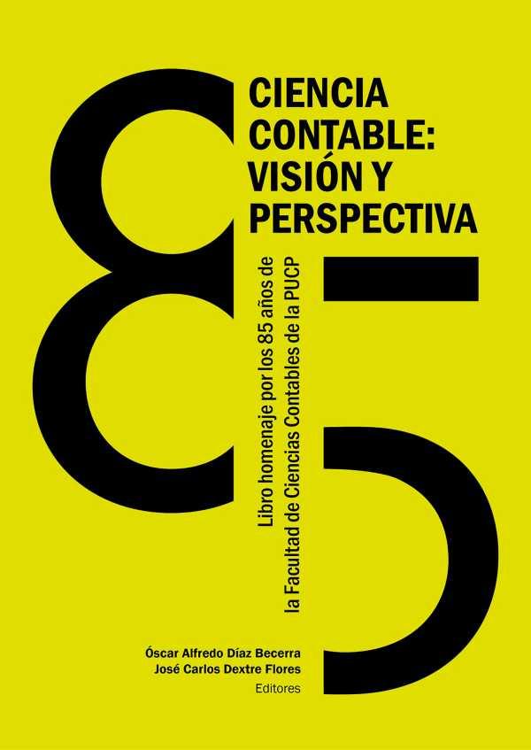 Ciencia contable: visión y perspectiva. Libro homenaje a la Facultad de Ciencias Contables de la Pontificia Universidad Católica del Perú por sus 85 años de creación