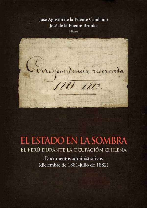 El Estado en la sombra. El Perú durante la ocupación chilena. Documentos administrativos (diciembre de 1881-julio de 1882)