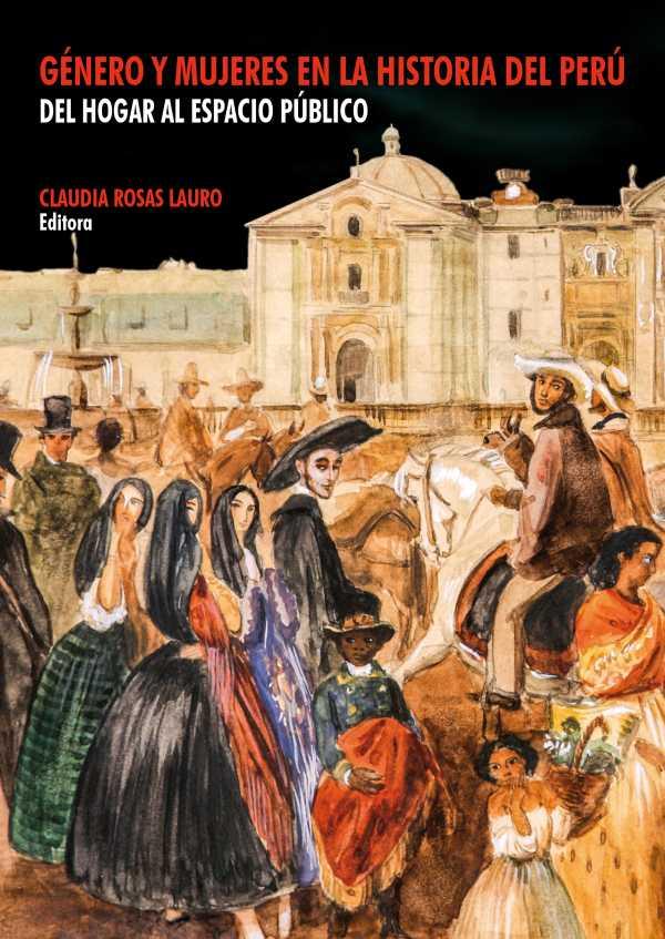 Género y mujeres en la historia del Perú. Del hogar al espacio público