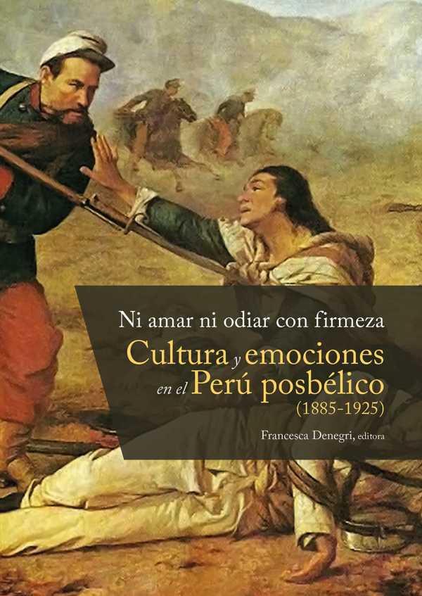 Ni amar ni odiar con firmeza. Cultura y emociones en el Perú posbélico (1885-1925)