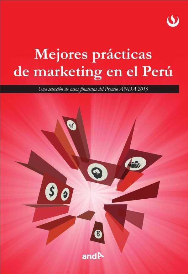 Mejores prácticas de marketing en el Perú. Una selecciones de casos finalistas de los premios ANDA 2016