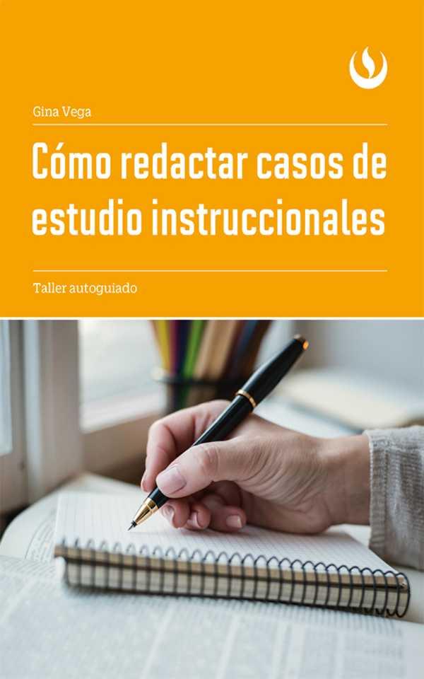 Cómo redactar casos de estudio instruccionales. Taller autoguiado
