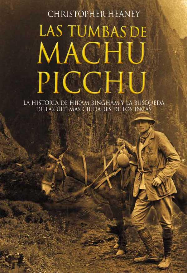Las tumbas de Machu Picchu. La historia de Hiram Bingham y la búsqueda de las ultimas ciudades de los Incas