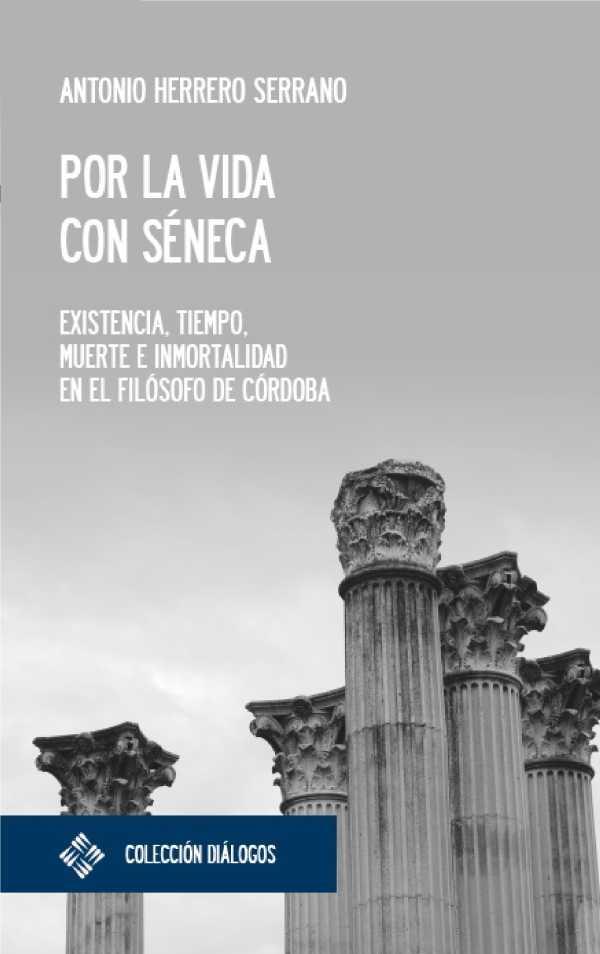 Por la vida con Séneca. Existencia, tiempo, muerte e inmortalidad en el filósofo de Córdoba