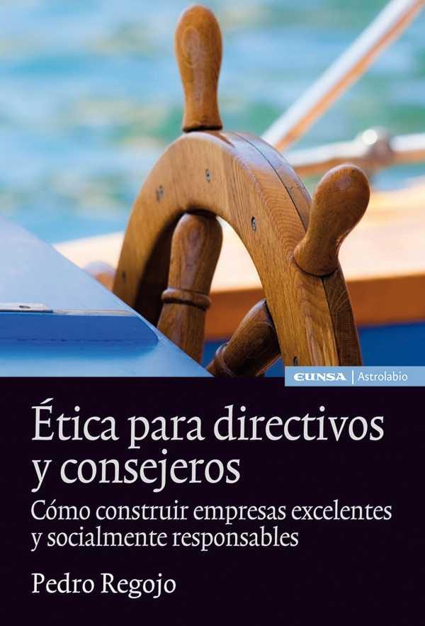 Ética para directivos y consejeros. Cómo construir empresas excelentes y socialmente responsables