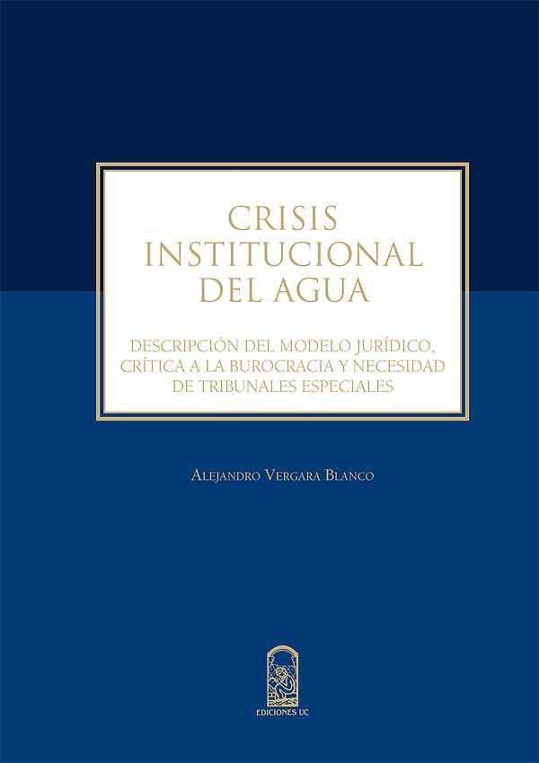 Crisis institucional del agua. Descripción del modelo jurídico, crítica a la burocracia y necesidad de tribunales especiales