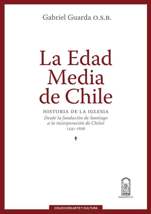 La Edad Media de Chile. Historia de la Iglesia: desde la fundación de Santiago a la incorporación de Chiloé 1541-1826