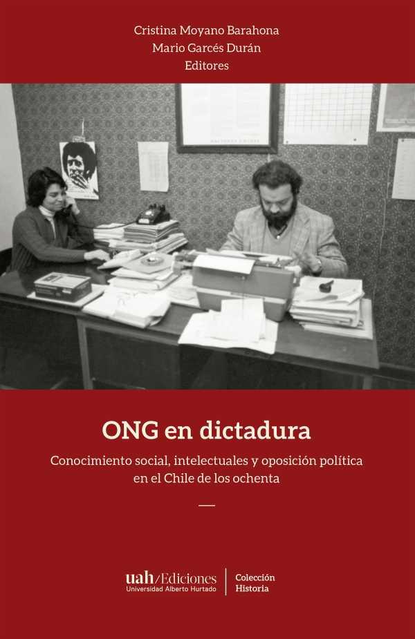 ONG en dictadura. Conocimiento social, intelectuales y oposición política en el Chile de los ochenta