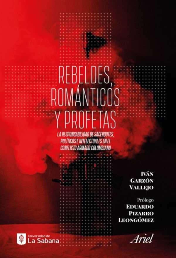 Rebeldes, románticos y profetas. La responsabilidad de sacerdotes, políticos e intelectuales en el conflicto armado colombiano