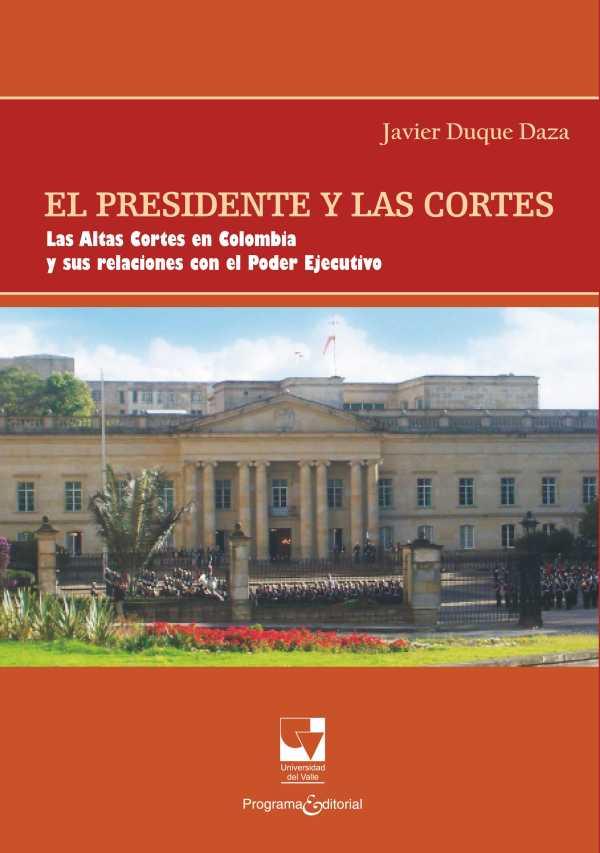El Presidente y las Cortes. Las Altas Cortes en Colombia y sus relaciones con el Poder Ejecutivo