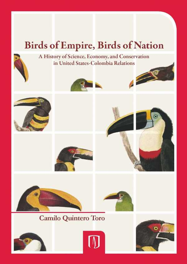 Birds of Empire, Birds of Nation. A History of Science, Economy, and Conservation in United States- Colombia Relations