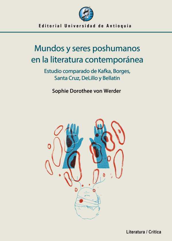 Mundos y seres poshumanos en la literatura contemporánea. Estudio comparado de Kafka, Borges, Santa Cruz, DeLillo y Bellatin