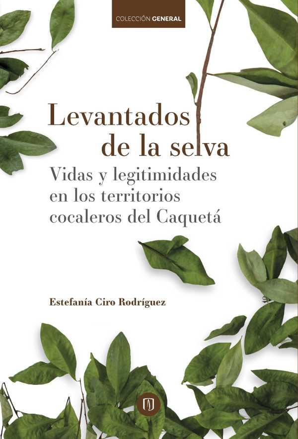 Levantados de la selva. Vidas y legitimidades en los territorios cocaleros del Caquetá
