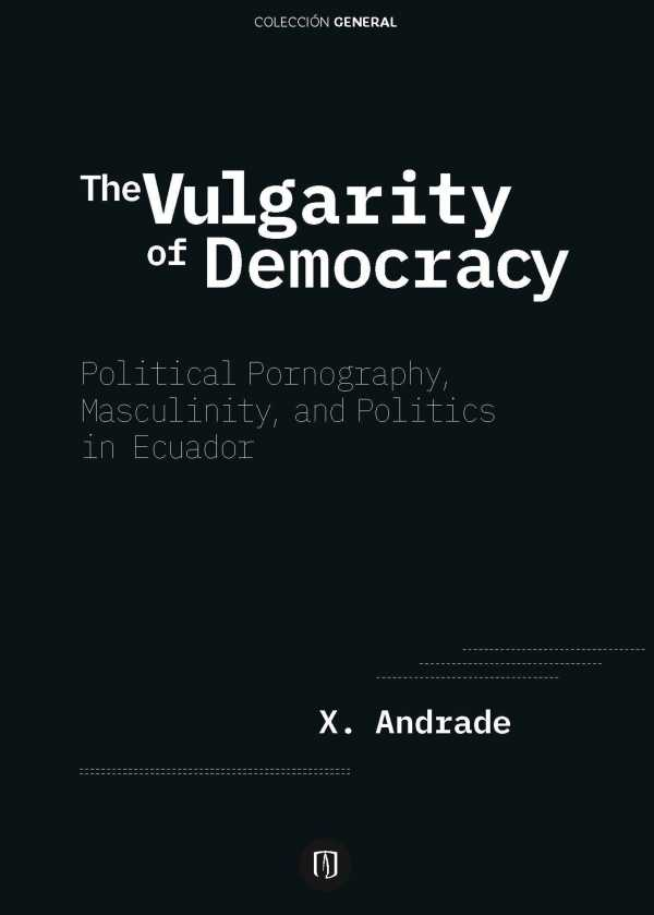 The Vulgarity of Democracy. Political Pornography, Masculinity, and Politics in Ecuador