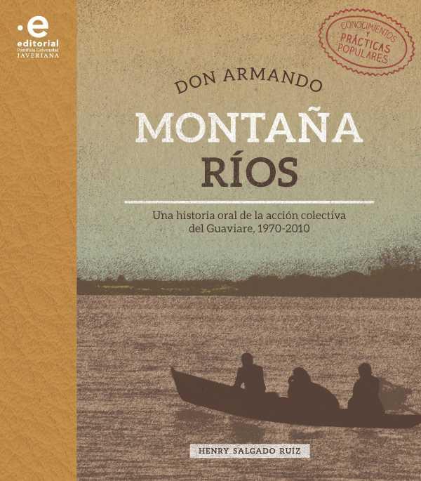 Don Armando Montaña Ríos. Una historia oral de la acción colectiva del Guaviare, 1970-2010