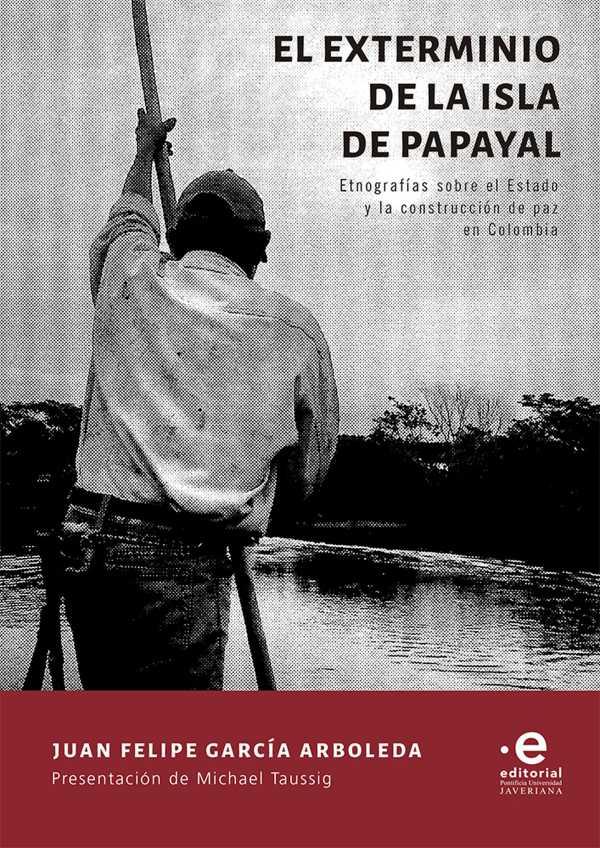 El exterminio de la isla de Papayal. Etnografías sobre el Estado y la construcción de paz en Colombia