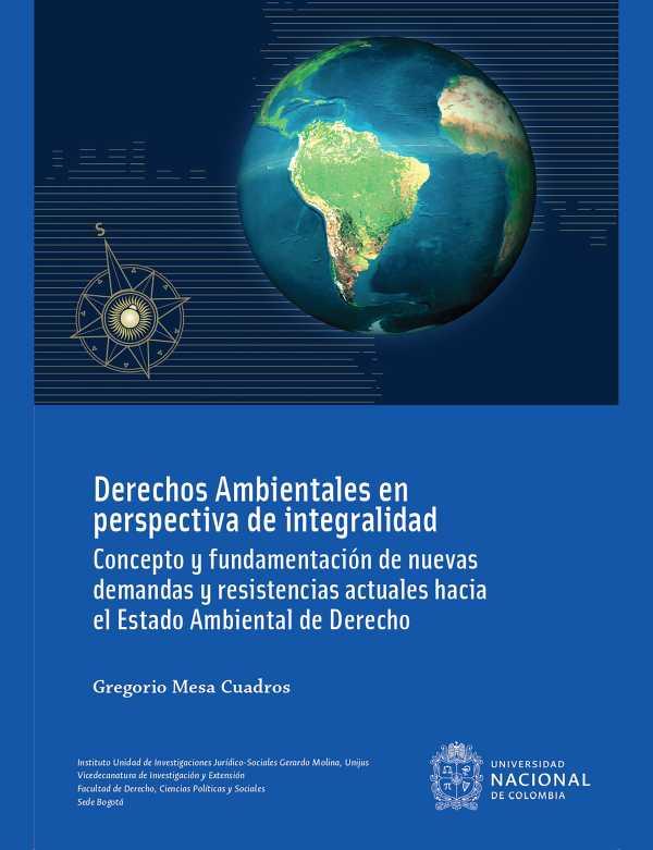 Derechos ambientales en perspectiva de integralidad : concepto y fundamentación de nuevas demandas y resistencias actuales hacia el estado ambiental de derecho (Cuarta Edición)