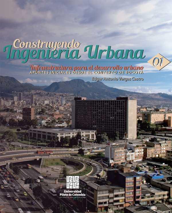 Infraestructura para el desarrollo urbano: apuntes iniciales desde el contexto de Bogotá. Construyendo Ingenieria Urbana