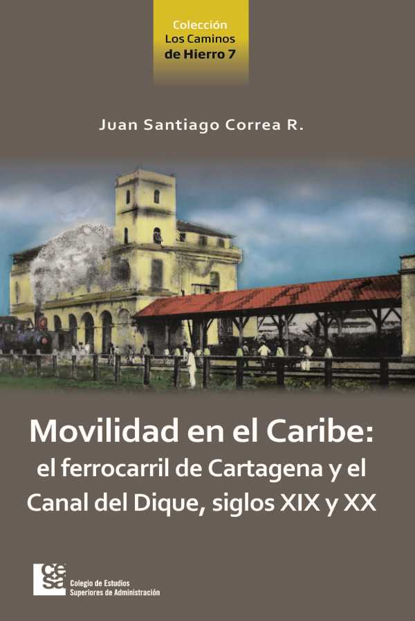 Movilidad en el Caribe: el ferrocarril de Cartagena y el Canal del Dique, siglos XIX y XX