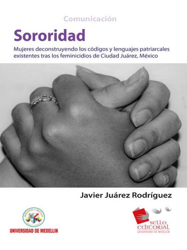 Sororidad. Mujeres deconstruyendo los códigos y lenguas patriarcales existentes tras los feminicidios de Ciudad Juárez, México