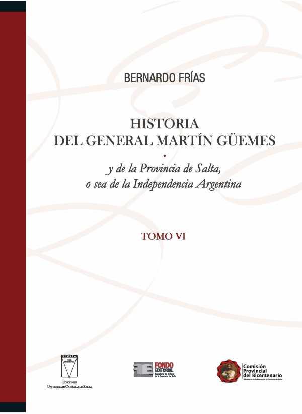 Historia del General Martín Güemes y de la provincia de Salta... Tomo VI