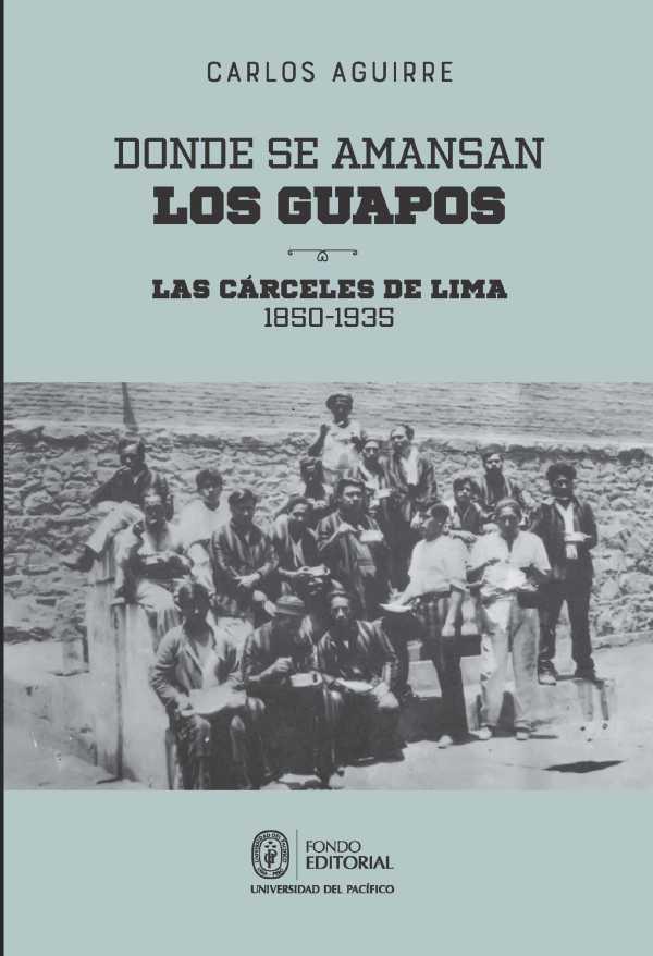 Donde se amansan los guapos: las cárceles de Lima, 1850-1935