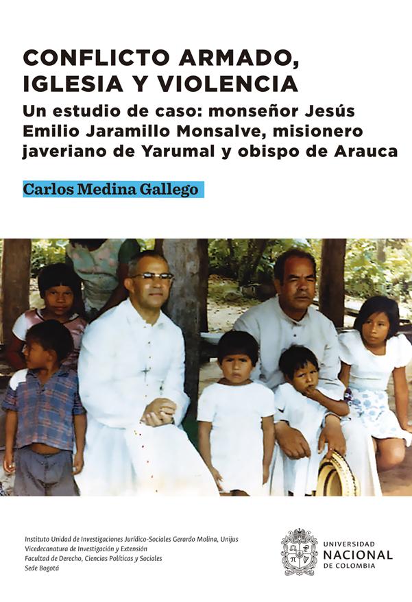 Conflicto armado, iglesia y violencia. Un estudio de caso: monseñor Jesús Emilio Jaramillo Monsalve, misionero javeriano de Yarumal y obispo de Arauca