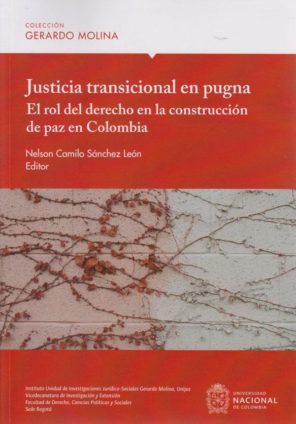 Justicia Transicional en Pugna. El Rol del Derecho en la Construcción de Paz en Colombia.