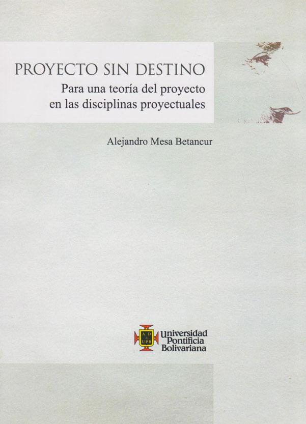 Proyecto Sin Destino. Para una Teoría del proyecto en las disciplinas proyectuales