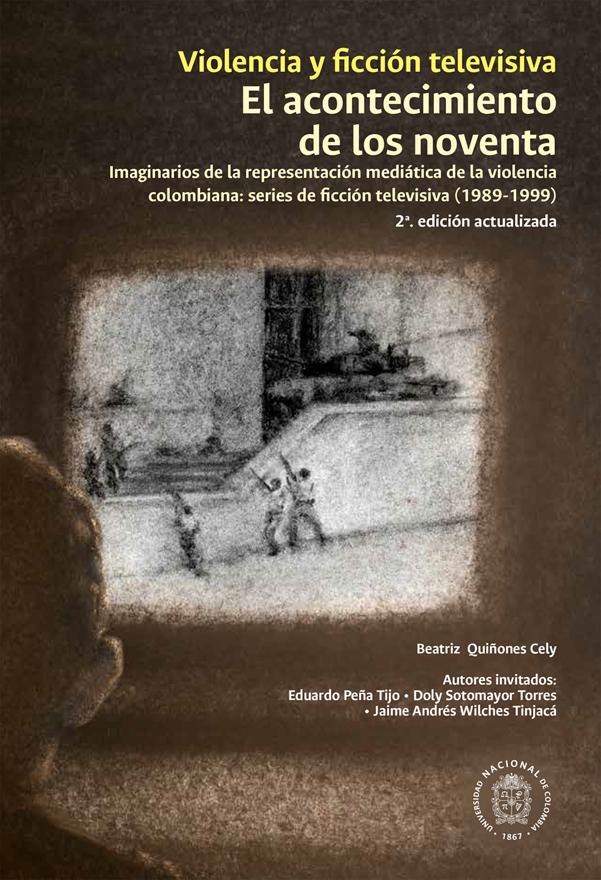 Violencia y ficción televisiva. El acontecimiento de los noventa. Imaginarios de la representación mediática de la violencia colombiana: series de ficción televisiva (1989-1999). 2ª  Edición