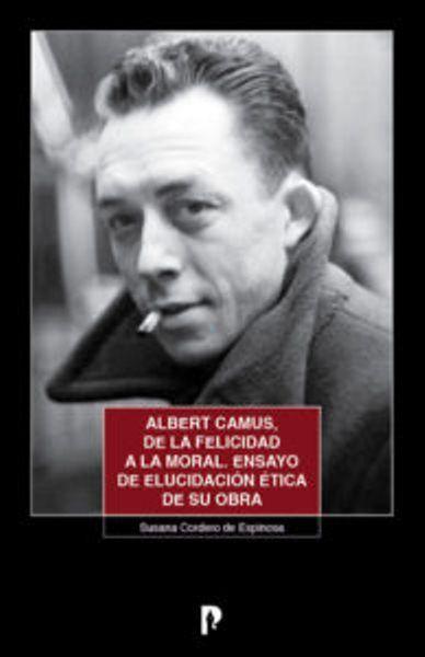 Albert Camus, De La Felicidad A La Moral. Ensayo De Elucidación Ética De Su Obra