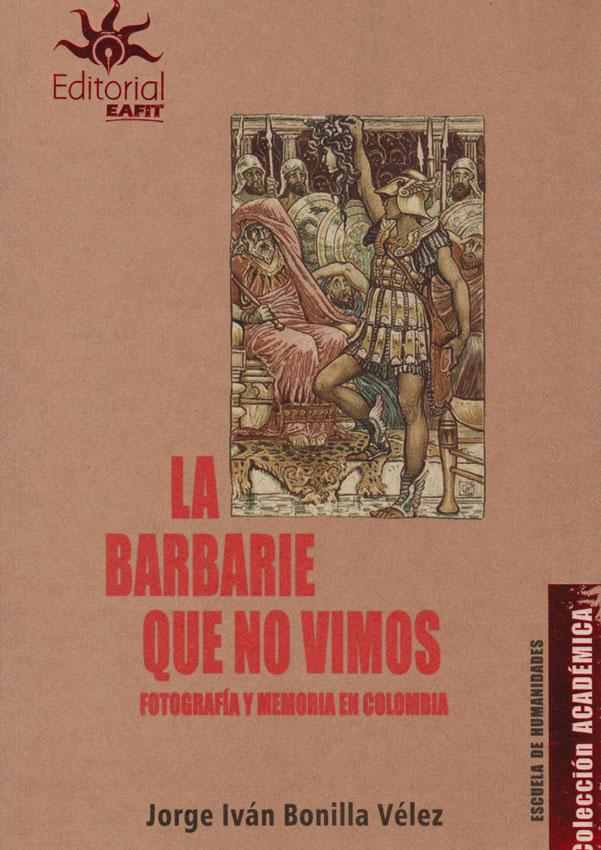 La Barbarie que no Vimos. Fotografía y Memoria en Colombia.