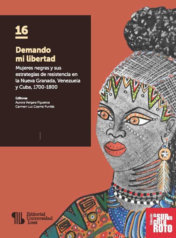 Demando mi libertad. Mujeres negras y sus estrategias de resistencia en la Nueva Granada, Venezuela y Cuba, 1700-1800