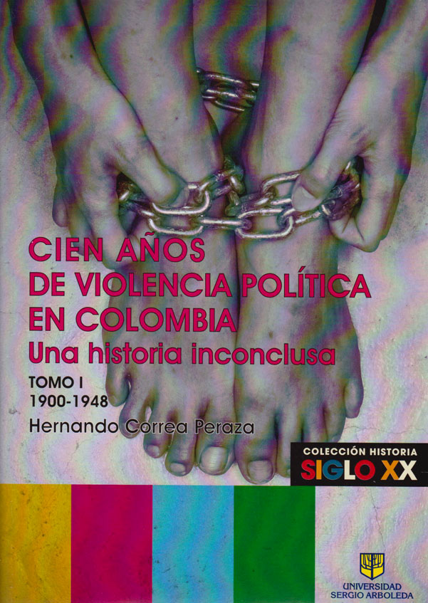 Cien Años de Violencia Política en Colombia. Una Historia Inconclusa. Tomo I 1900-1948. Colección HISTORIA SIGLO XX