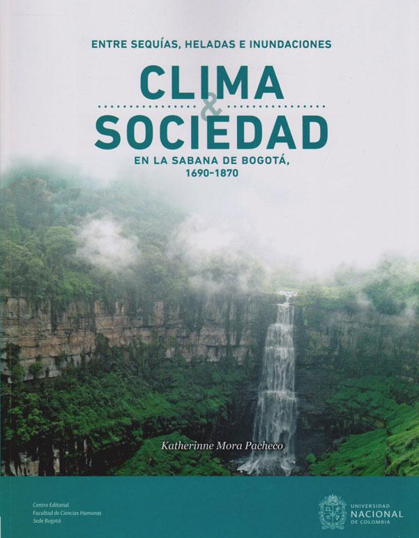Clima y Sociedad. Entre Sequías, Heladas e Inundaciones. En la Sabana de Bogotá 1690-1870.