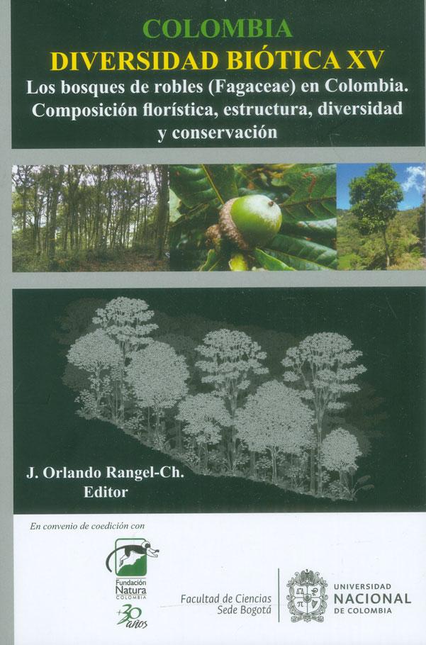 Colombia diversidad biótica XV. Los bosques de robles (Fagaceae) en Colombia. Composición florística, estructura, diversidad y conservación