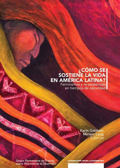 ¿Cómo Se Sostiene La Vida En América Latina?.feminismo Y Re-existe En Tiempos De Oscuridad