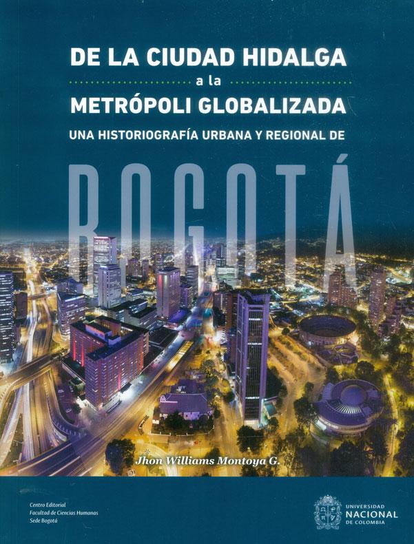 De la ciudad hidalga a la metrópoli globalizada . Una historiografía urbana y regional de Bogotá
