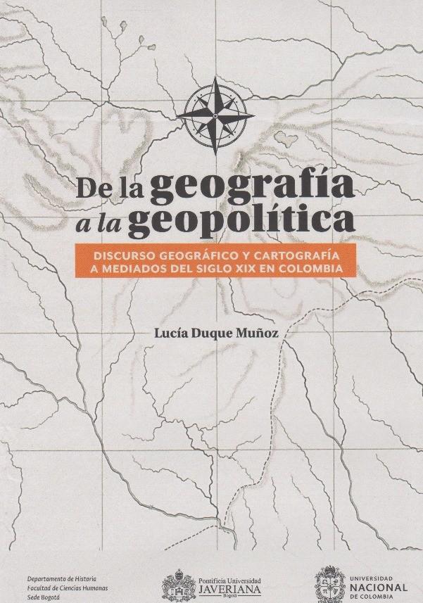 De La Geografía A La Geopolítica. Discurso geográfico y cartografía a mediados del siglo XIX en Colombia