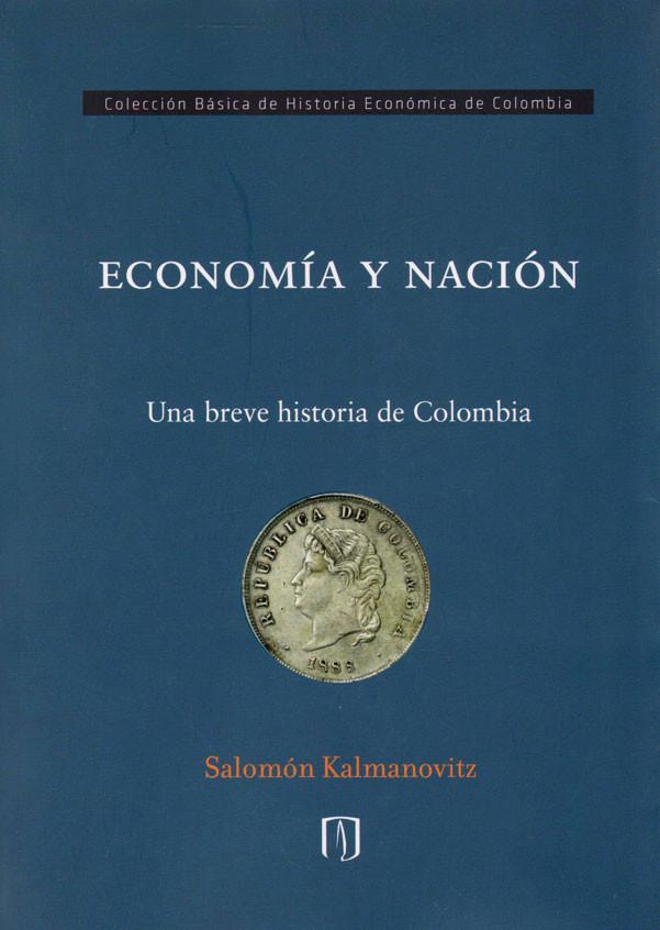 Economía y Nación. Una breve Historia de Colombia.  Colección Básica de Historia Económica de Colombia.