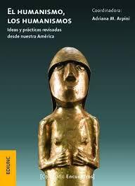 El Humanismo, Los Humanismos. Ideas Y Prácticas Revisadas Desde Nuestra América