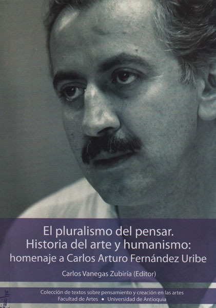 El Pluralismo Del Pensar. Historia Del Arte Y Humanismo: Homenaje A Carlos Arturo Fernández Uribe